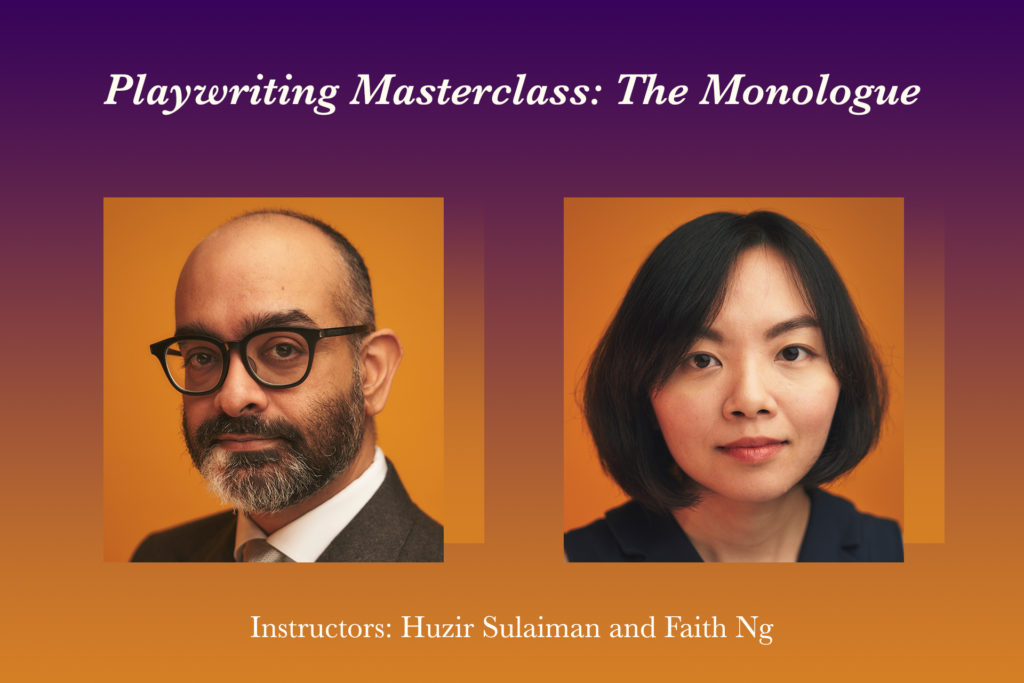 Playwriting Masterclass: The Monologue   Instructors: Huzir Sulaiman and Faith Ng   Learn how to write a single-actor play in these personalised online sessions.
